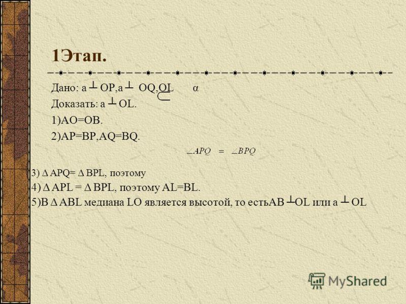 1Этап. Дано: а ОР,а ОQ,ОL α Доказать: а OL. 1)АО=ОВ. 2)АР=ВР,AQ=BQ. 3) Δ APQ= Δ BPL, пoэтому 4) Δ APL = Δ BPL, пoэтому AL=BL. 5)В Δ ABL медиана LO является высотой, то естьAB OL или а OL