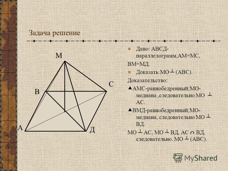 Задача решение Дано: АВСД- параллелограмм,АМ=МС, ВМ=МД. Доказать:МО (АВС). Доказательство: АМС-равнобедренный;МО- медиана,следовательно МО АС. ВМД-равнобедренный;МО- медиана, следовательно МО ВД. МО АС, МО ВД, АС ВД, следовательно. МО (АВС). А С В Д