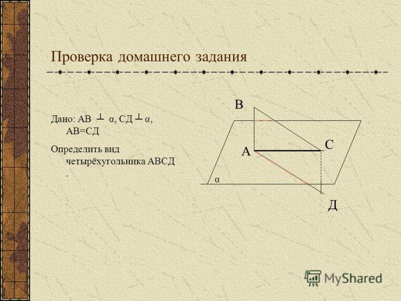 Проверка домашнего задания Дано: АВ α, СД α, АВ=СД Определить вид четырёхугольника АВСД. А В Д С α