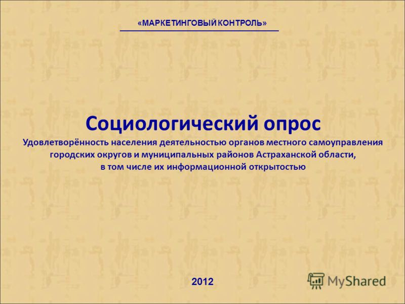 Социологический опрос Удовлетворённость населения деятельностью органов местного самоуправления городских округов и муниципальных районов Астраханской области, в том числе их информационной открытостью «МАРКЕТИНГОВЫЙ КОНТРОЛЬ» 2012