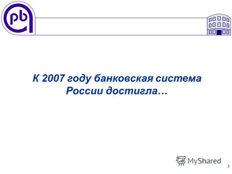 3 К 2007 году банковская система России достигла…
