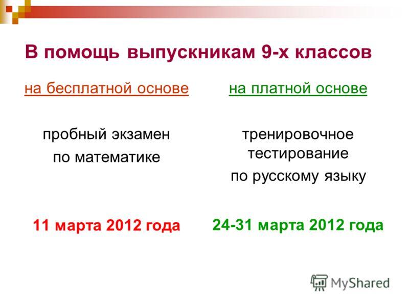 В помощь выпускникам 9-х классов на бесплатной основе пробный экзамен по математике 11 марта 2012 года на платной основе тренировочное тестирование по русскому языку 24-31 марта 2012 года