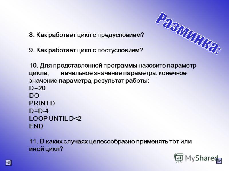8. Как работает цикл с предусловием? 9. Как работает цикл с постусловием? 10. Для представленной программы назовите параметр цикла, начальное значение параметра, конечное значение параметра, результат работы: D=20 DO PRINT D D=D-4 LOOP UNTIL D