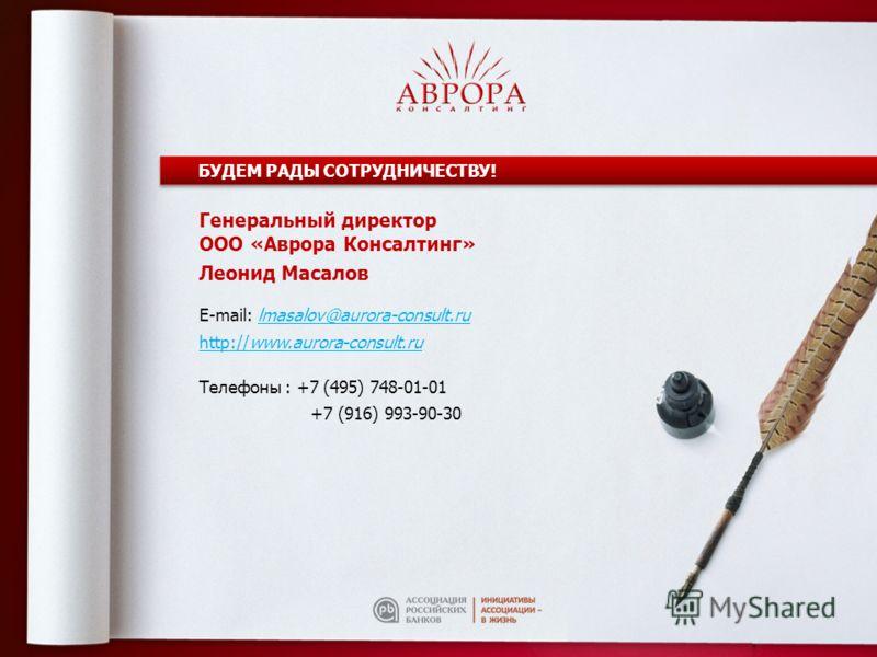 БУДЕМ РАДЫ СОТРУДНИЧЕСТВУ! Генеральный директор ООО «Аврора Консалтинг» Леонид Масалов E-mail: lmasalov@aurora-consult.ru http://www.aurora-consult.ru Телефоны : +7 (495) 748-01-01 +7 (916) 993-90-30
