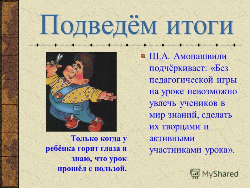 Ш.А. Амонашвили подчёркивает: «Без педагогической игры на уроке невозможно увлечь учеников в мир знаний, сделать их творцами и активными участниками урока». Только когда у ребёнка горят глаза я знаю, что урок прошёл с пользой.