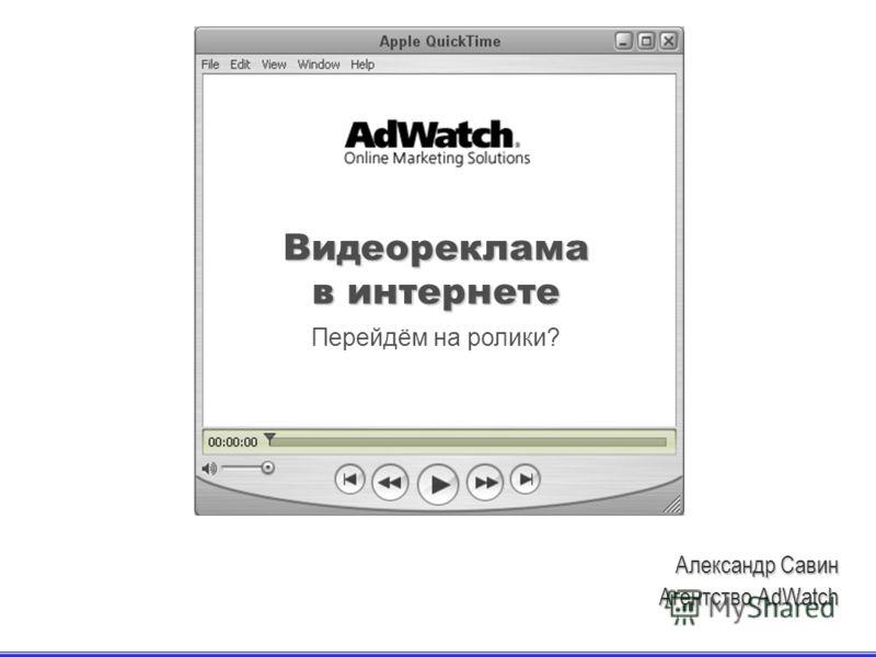 Перейдём на ролики? Видеореклама в интернете Александр Савин Агентство AdWatch