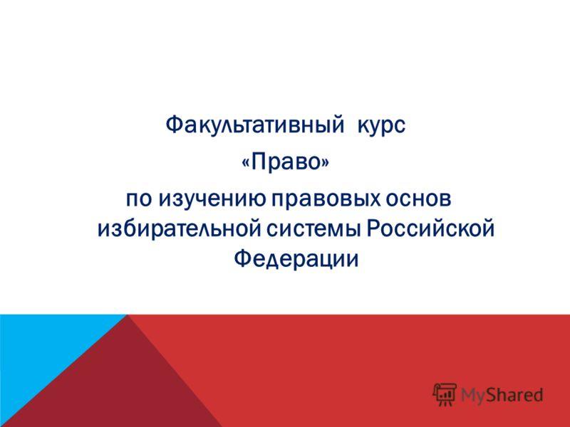 Факультативный курс «Право» по изучению правовых основ избирательной системы Российской Федерации