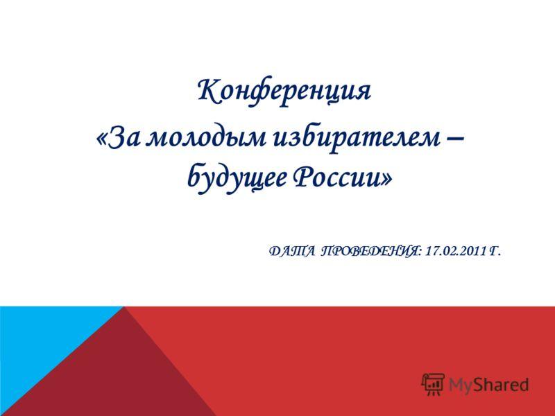 ДАТА ПРОВЕДЕНИЯ: 17.02.2011 Г. Конференция «За молодым избирателем – будущее России»