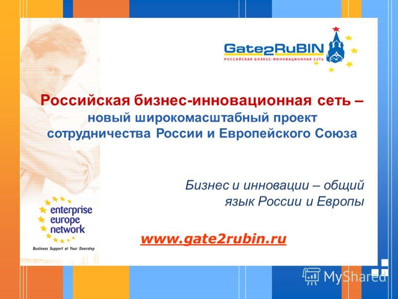 Российская бизнес-инновационная сеть – новый широкомасштабный проект сотрудничества России и Европейского Союза Бизнес и инновации – общий язык России и Европы www.gate2rubin.ru