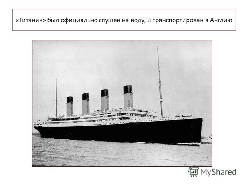 «Титаник» был официально спущен на воду, и транспортирован в Англию