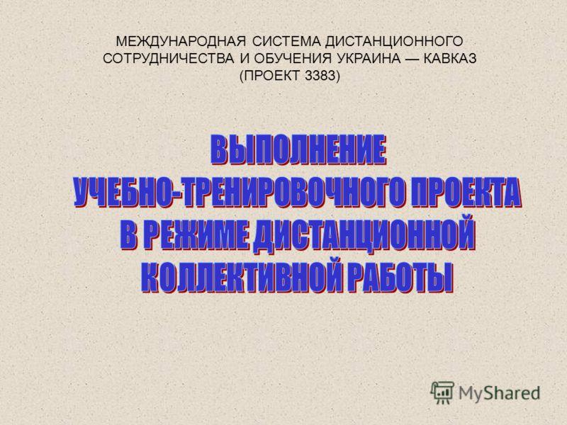 МЕЖДУНАРОДНАЯ СИСТЕМА ДИСТАНЦИОННОГО СОТРУДНИЧЕСТВА И ОБУЧЕНИЯ УКРАИНА КАВКАЗ (ПРОЕКТ 3383)