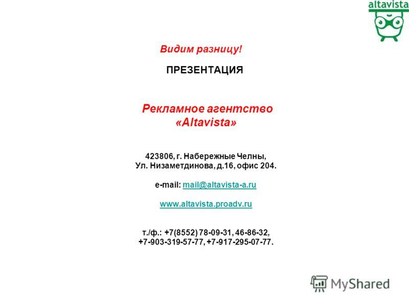 ПРЕЗЕНТАЦИЯ Рекламное агентство «Altavista» 423806, г. Набережные Челны, Ул. Низаметдинова, д.16, офис 204. e-mail: mail@altavista-a.rumail@altavista-a.ru www.altavista.proadv.ru т./ф.: +7(8552) 78-09-31, 46-86-32, +7-903-319-57-77, +7-917-295-07-77.