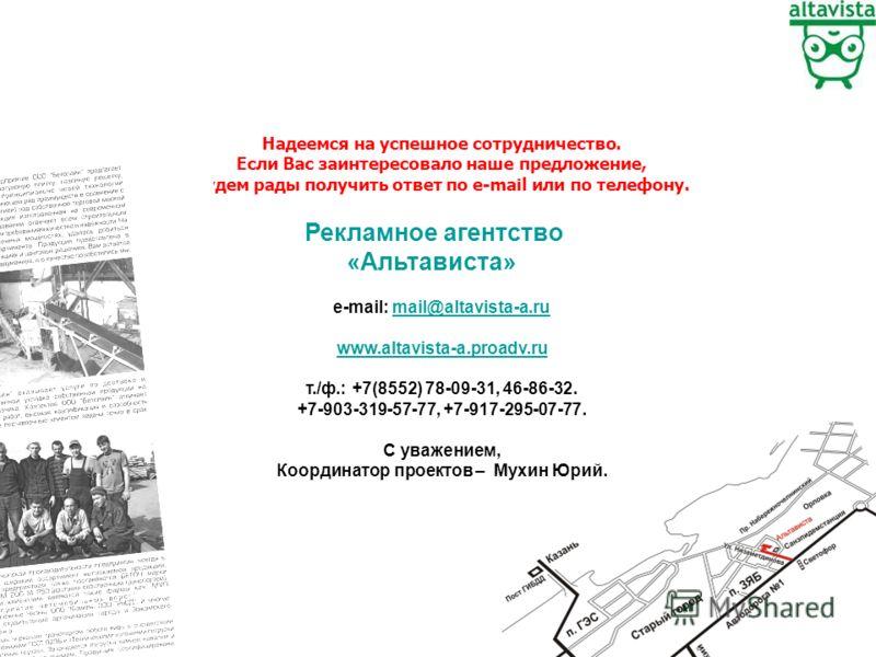 Надеемся на успешное сотрудничество. Если Вас заинтересовало наше предложение, будем рады получить ответ по е-mail или по телефону. e-mail: mail@altavista-a.rumail@altavista-a.ru www.altavista-a.proadv.ru т./ф.: +7(8552) 78-09-31, 46-86-32. +7-903-31