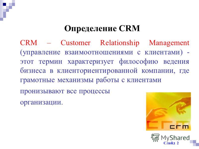 Определение CRM CRM – Customer Relationship Management (управление взаимоотношениями с клиентами) - этот термин характеризует философию ведения бизнеса в клиенториентированной компании, где грамотные механизмы работы с клиентами пронизывают все проце