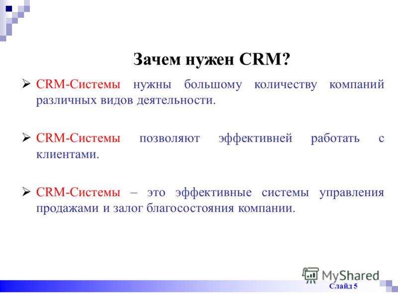 Зачем нужен CRM? CRM-Системы нужны большому количеству компаний различных видов деятельности. CRM-Системы позволяют эффективней работать с клиентами. CRM-Системы – это эффективные системы управления продажами и залог благосостояния компании. Слайд 5