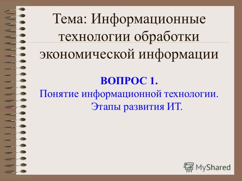 Тема: Информационные технологии обработки экономической информации ВОПРОС 1. Понятие информационной технологии. Этапы развития ИТ.