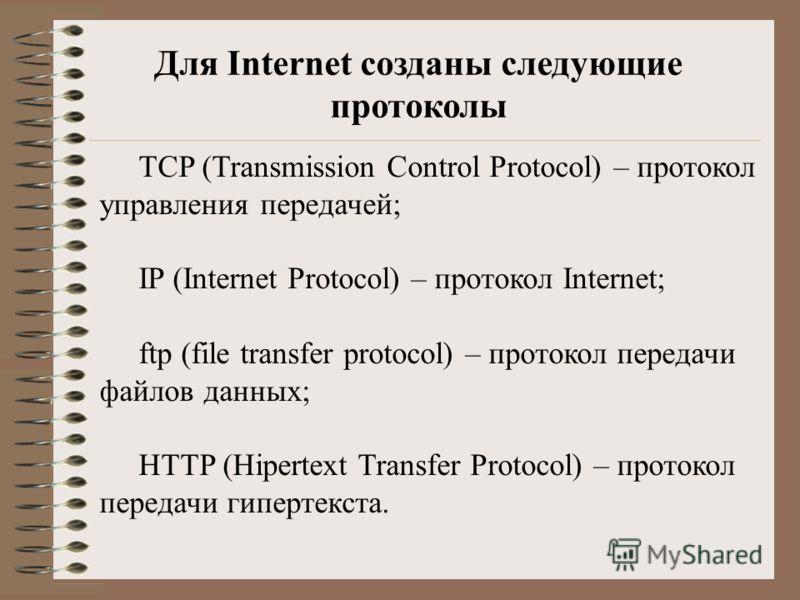 Для Internet созданы следующие протоколы TCP (Transmission Control Protocol) – протокол управления передачей; IP (Internet Protocol) – протокол Internet; ftp (file transfer protocol) – протокол передачи файлов данных; HTTP (Hipertext Transfer Protoco