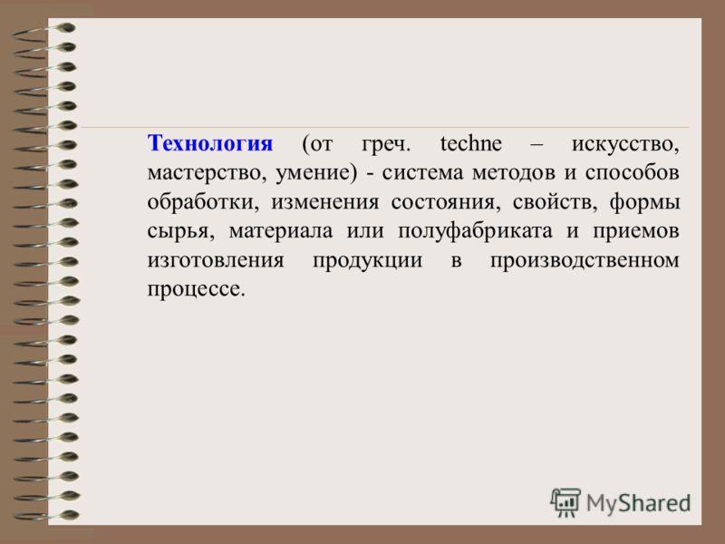 Технология (от греч. techne – искусство, мастерство, умение) - система методов и способов обработки, изменения состояния, свойств, формы сырья, материала или полуфабриката и приемов изготовления продукции в производственном процессе.