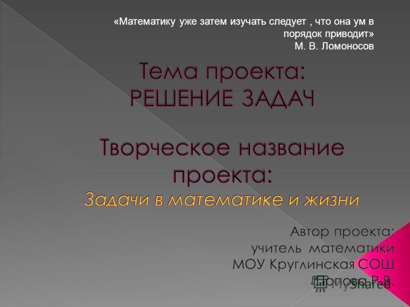 «Математику уже затем изучать следует, что она ум в порядок приводит» М. В. Ломоносов