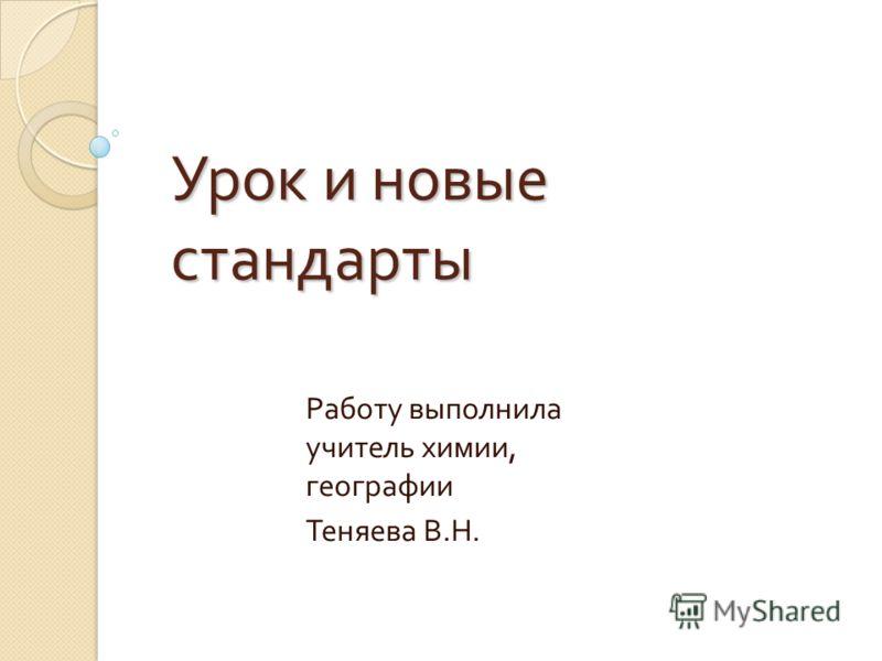 Урок и новые стандарты Работу выполнила учитель химии, географии Теняева В. Н.