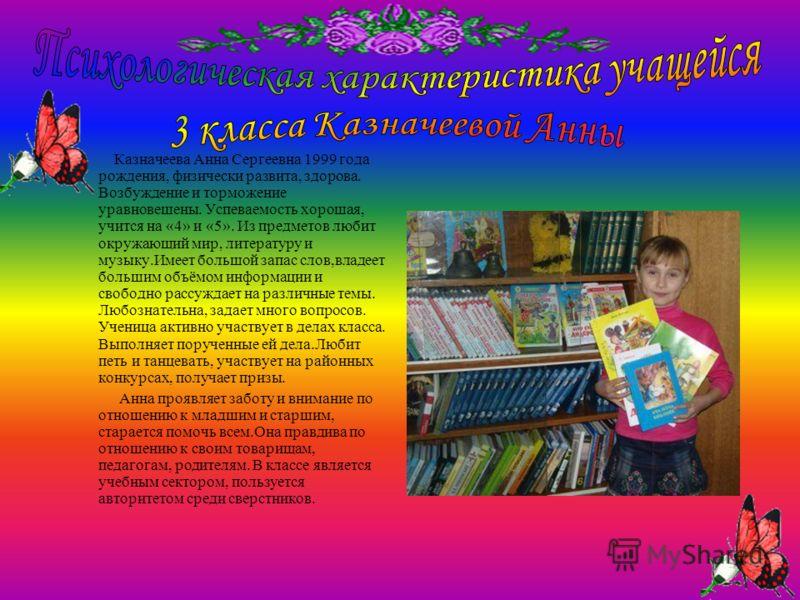 Казначеева Анна Сергеевна 1999 года рождения, физически развита, здорова. Возбуждение и торможение уравновешены. Успеваемость хорошая, учится на «4» и «5». Из предметов любит окружающий мир, литературу и музыку.Имеет большой запас слов,владеет больши