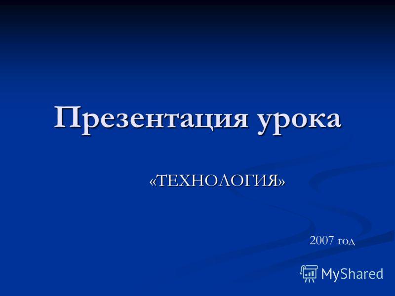 Презентация урока «ТЕХНОЛОГИЯ» 2007 год