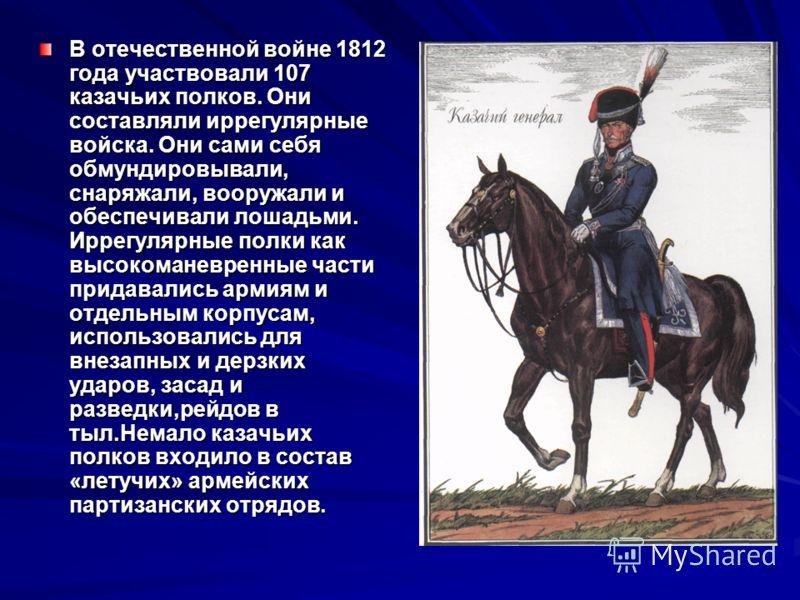 В отечественной войне 1812 года участвовали 107 казачьих полков. Они составляли иррегулярные войска. Они сами себя обмундировывали, снаряжали, вооружали и обеспечивали лошадьми. Иррегулярные полки как высокоманевренные части придавались армиям и отде