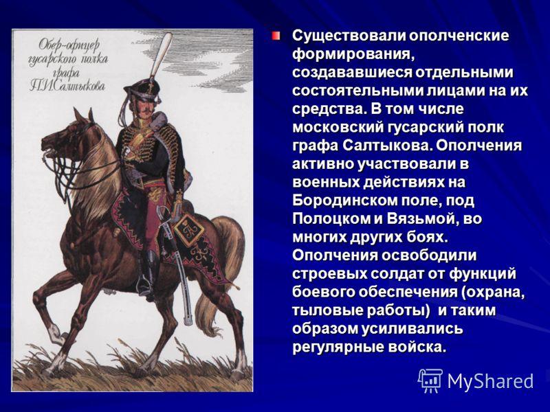 Существовали ополченские формирования, создававшиеся отдельными состоятельными лицами на их средства. В том числе московский гусарский полк графа Салтыкова. Ополчения активно участвовали в военных действиях на Бородинском поле, под Полоцком и Вязьмой