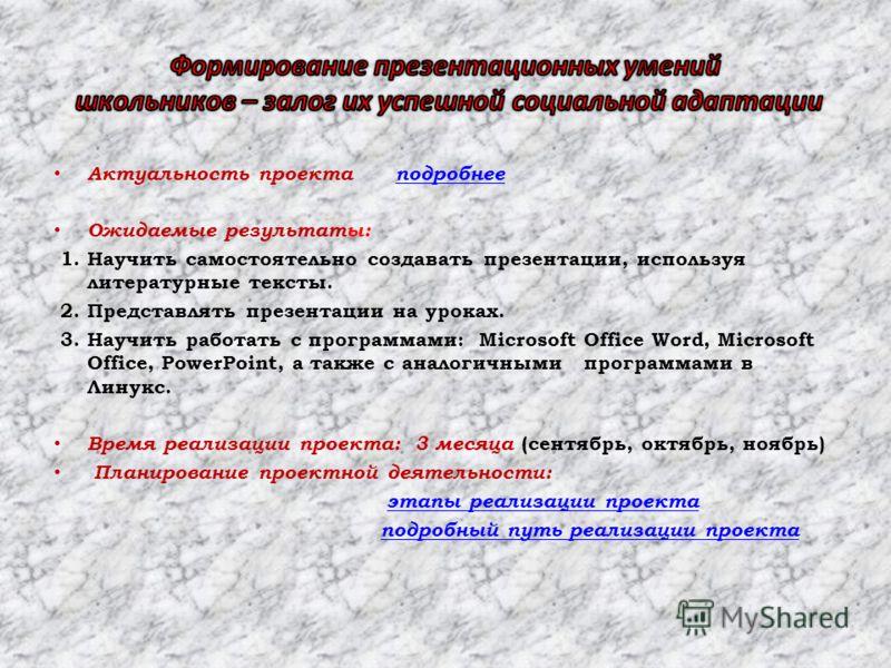Актуальность проекта подробнееподробнее Ожидаемые результаты: 1. Научить самостоятельно создавать презентации, используя литературные тексты. 2. Представлять презентации на уроках. 3. Научить работать с программами: Microsoft Office Word, Microsoft O