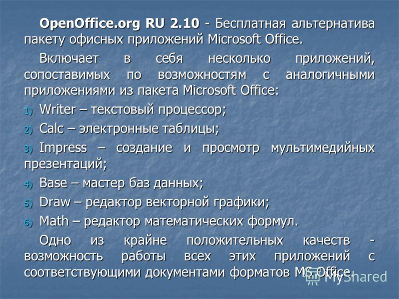 OpenOffice.org RU 2.10 - Бесплатная альтернатива пакету офисных приложений Microsoft Office. Включает в себя несколько приложений, сопоставимых по возможностям с аналогичными приложениями из пакета Microsoft Office: 1) Writer – текстовый процессор; 2