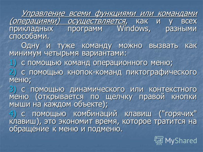Управление всеми функциями или командами (операциями) осуществляется, как и у всех прикладных программ Windows, разными способами. Одну и туже команду можно вызвать как минимум четырьмя вариантами: 1)с помощью команд операционного меню; 2)с помощью к