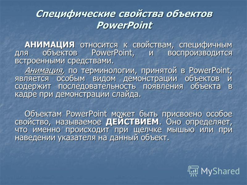 Специфические свойства объектов PowerPoint АНИМАЦИЯ относится к свойствам, специфичным для объектов PowerPoint, и воспроизводится встроенными средствами. Анимация, по терминологии, принятой в PowerPoint, является особым видом демонстрации объектов и
