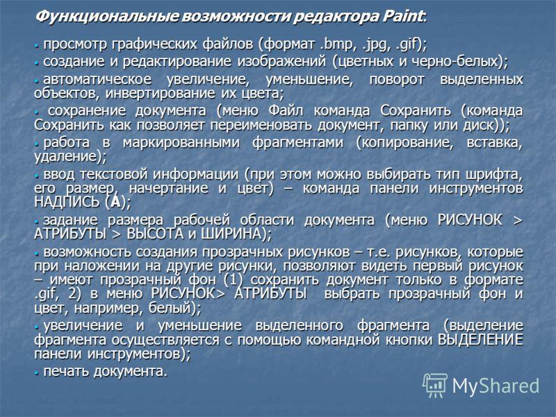 Функциональные возможности редактора Paint: просмотр графических файлов (формат.bmp,.jpg,.gif); просмотр графических файлов (формат.bmp,.jpg,.gif); создание и редактирование изображений (цветных и черно-белых); создание и редактирование изображений (