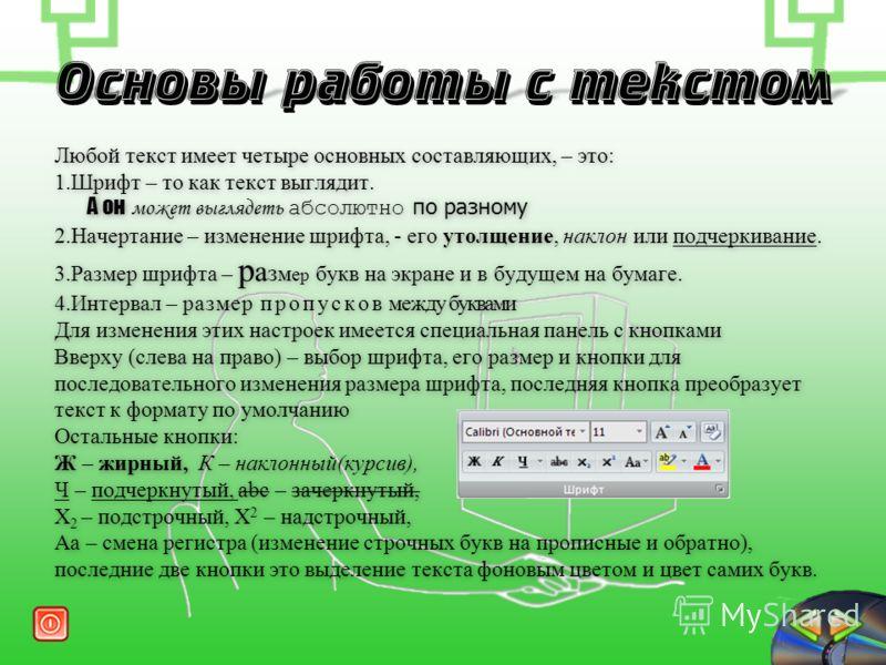 Любой текст имеет четыре основных составляющих, – это: 1.Шрифт – то как текст выглядит. А он может выглядеть абсолютно по разному 2.Начертание – изменение шрифта, - его утолщение, наклон или подчеркивание. 3.Размер шрифта – р а з м е р букв на экране