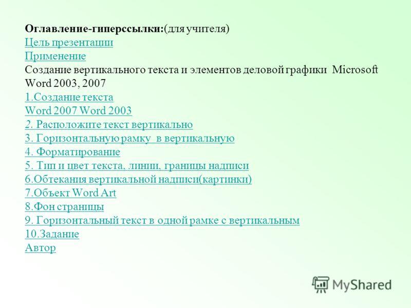 Оглавление-гиперссылки:(для учителя) Цель презентации Применение Создание вертикального текста и элементов деловой графики Microsoft Word 2003, 2007 1.Создание текста Word 2007 Word 2003 2. Расположите текст вертикально 3. Горизонтальную рамку в верт