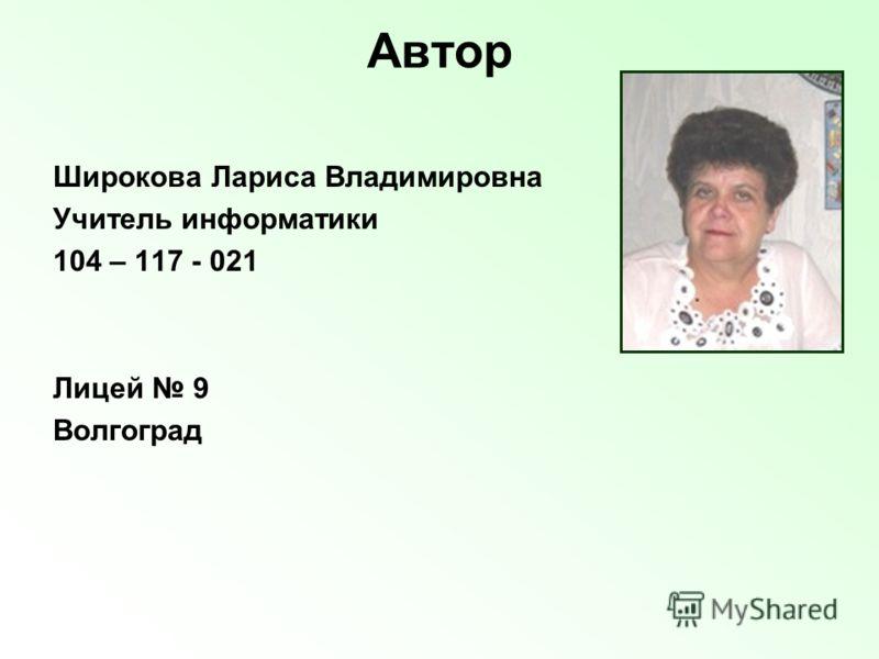 Автор Широкова Лариса Владимировна Учитель информатики 104 – 117 - 021 Лицей 9 Волгоград