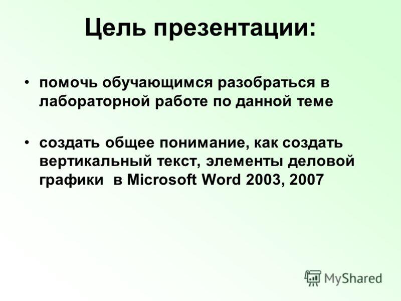Цель презентации: помочь обучающимся разобраться в лабораторной работе по данной теме создать общее понимание, как создать вертикальный текст, элементы деловой графики в Microsoft Word 2003, 2007