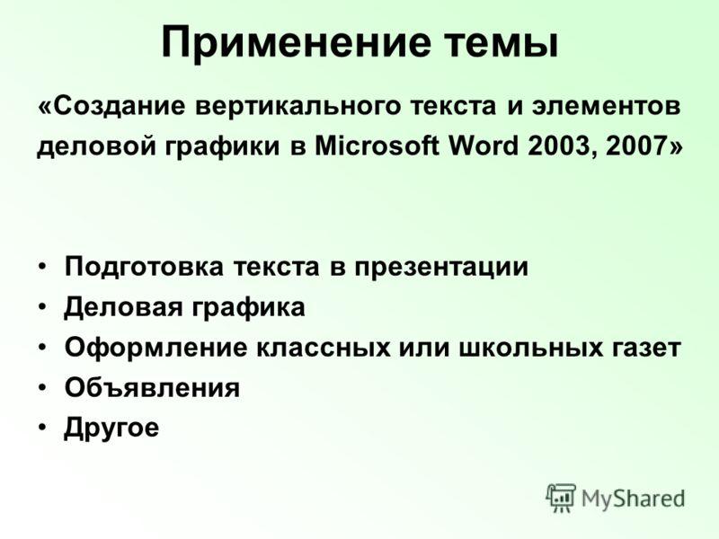Применение темы «Создание вертикального текста и элементов деловой графики в Microsoft Word 2003, 2007» Подготовка текста в презентации Деловая графика Оформление классных или школьных газет Объявления Другое