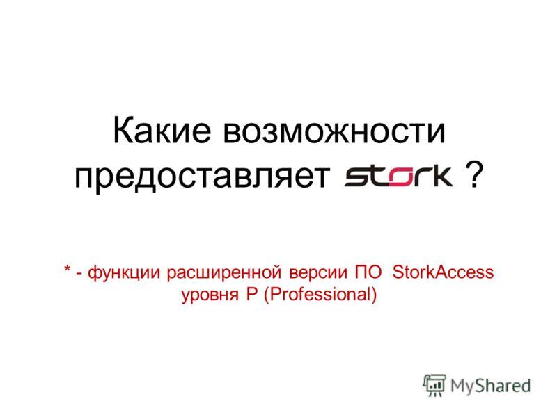 Какие возможности предоставляет ? * - функции расширенной версии ПО StorkAccess уровня P (Professional)
