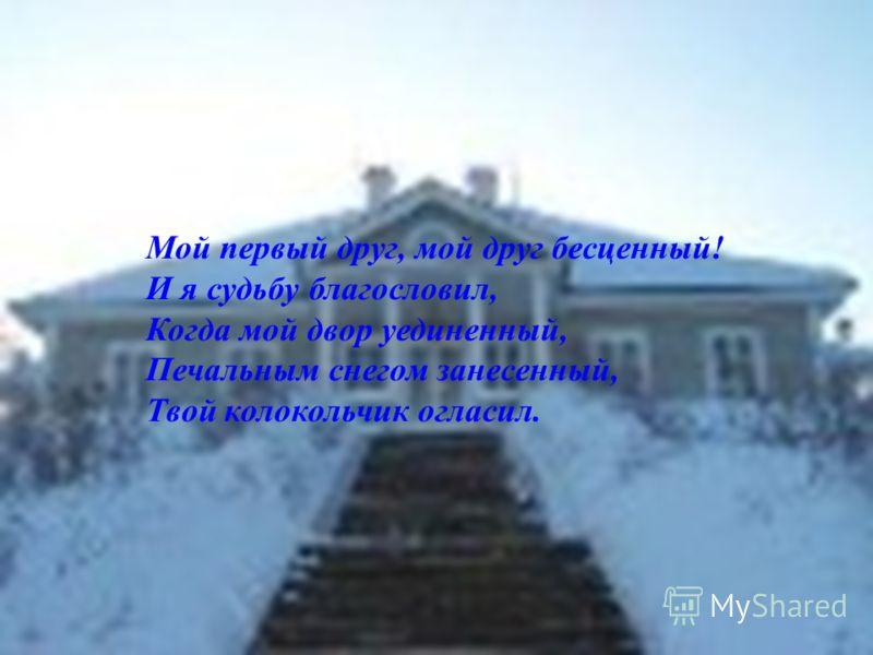Мой первый друг, мой друг бесценный! И я судьбу благословил, Когда мой двор уединенный, Печальным снегом занесенный, Твой колокольчик огласил.