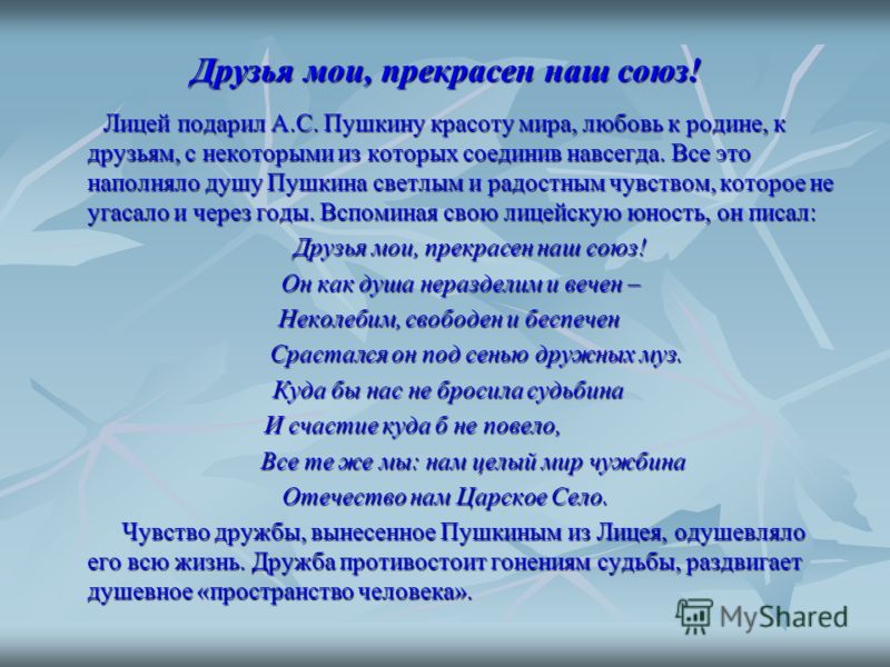 Друзья мои, прекрасен наш союз! Лицей подарил А.С. Пушкину красоту мира, любовь к родине, к друзьям, с некоторыми из которых соединив навсегда. Все это наполняло душу Пушкина светлым и радостным чувством, которое не угасало и через годы. Вспоминая св