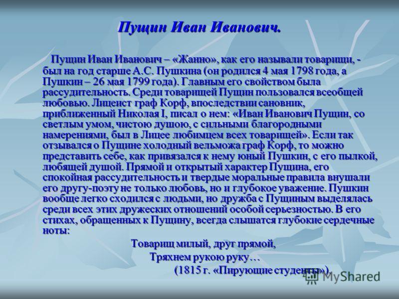 Пущин Иван Иванович. Пущин Иван Иванович – «Жанно», как его называли товарищи, - был на год старше А.С. Пушкина (он родился 4 мая 1798 года, а Пушкин – 26 мая 1799 года). Главным его свойством была рассудительность. Среди товарищей Пущин пользовался