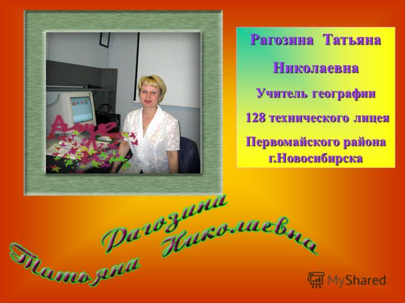 Рагозина Татьяна Николаевна Учитель географии 128 технического лицея 128 технического лицея Первомайского района г.Новосибирска