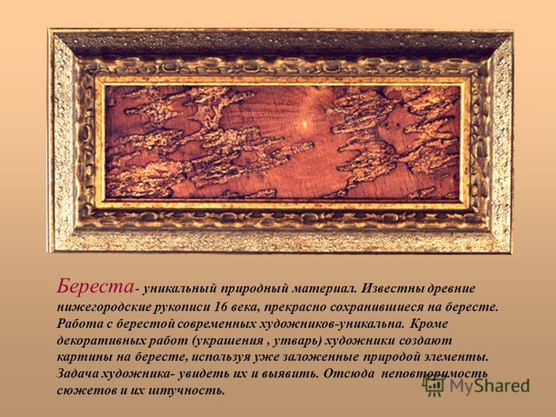 Береста - уникальный природный материал. Известны древние нижегородские рукописи 16 века, прекрасно сохранившиеся на бересте. Работа с берестой современных художников-уникальна. Кроме декоративных работ (украшения, утварь) художники создают картины н