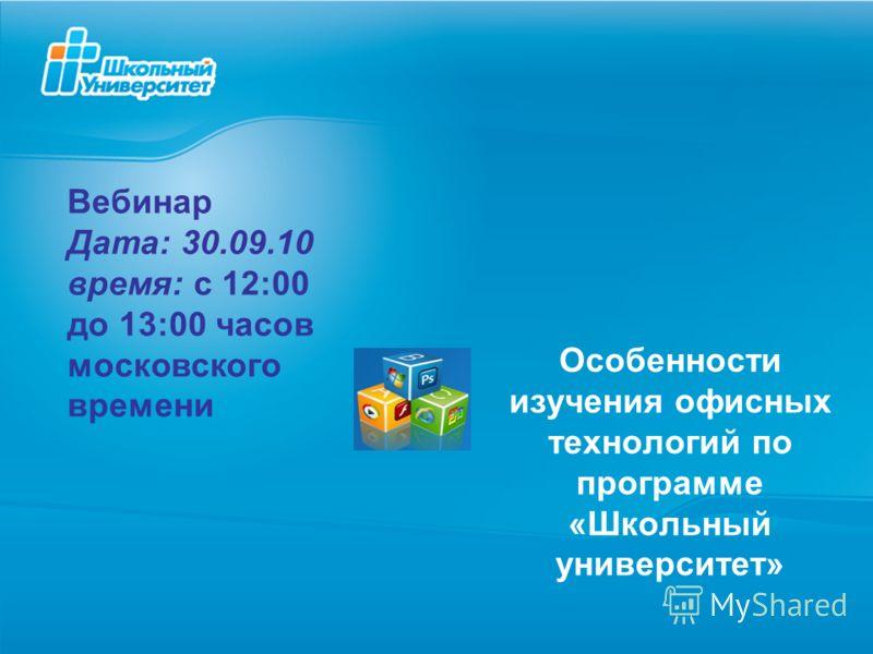 Особенности изучения офисных технологий по программе «Школьный университет» Вебинар Дата: 30.09.10 время: с 12:00 до 13:00 часов московского времени