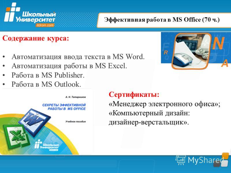 Эффективная работа в MS Office (70 ч.) Содержание курса: Автоматизация ввода текста в MS Word. Автоматизация работы в MS Excel. Работа в MS Publisher. Работа в MS Outlook. Сертификаты: «Менеджер электронного офиса»; «Компьютерный дизайн: дизайнер-вер
