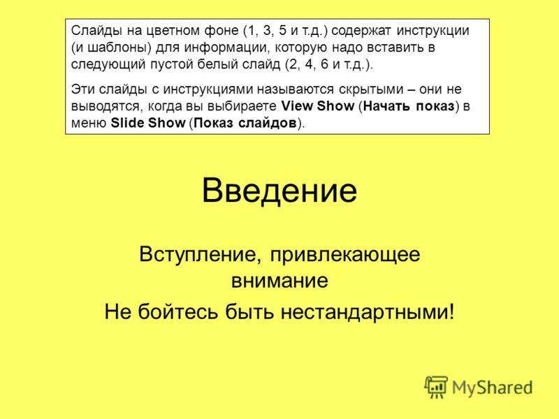 Введение Вступление, привлекающее внимание Не бойтесь быть нестандартными! Cлайды на цветном фоне (1, 3, 5 и т.д.) содержат инструкции (и шаблоны) для информации, которую надо вставить в следующий пустой белый слайд (2, 4, 6 и т.д.). Эти слайды с инс