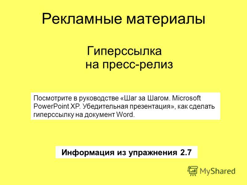 Рекламные материалы Гиперссылка на пресс-релиз Информация из упражнения 2.7 Посмотрите в руководстве «Шаг за Шагом. Microsoft PowerPoint XP. Убедительная презентация», как сделать гиперссылку на документ Word.