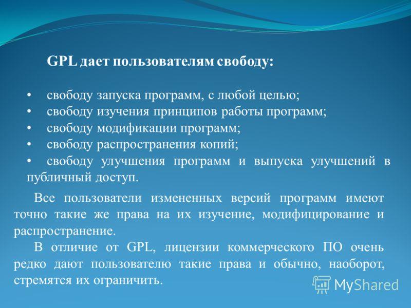 GPL дает пользователям свободу: свободу запуска программ, с любой целью; свободу изучения принципов работы программ; свободу модификации программ; свободу распространения копий; свободу улучшения программ и выпуска улучшений в публичный доступ. Все п