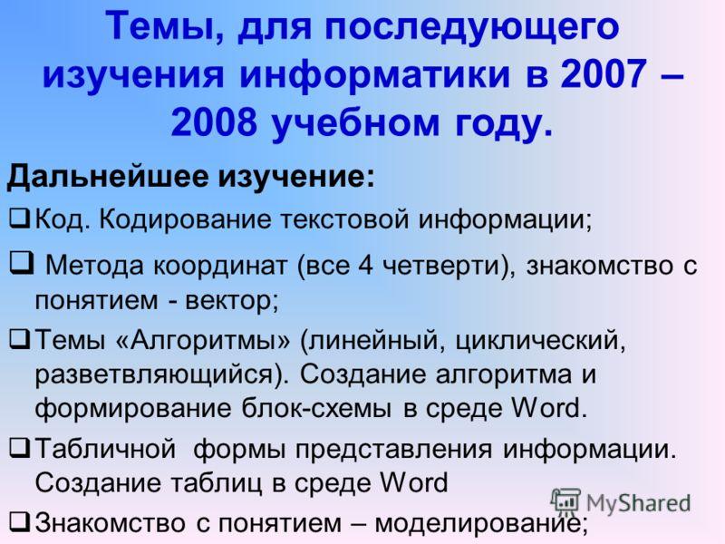 Темы, для последующего изучения информатики в 2007 – 2008 учебном году. Дальнейшее изучение: Код. Кодирование текстовой информации; Метода координат (все 4 четверти), знакомство с понятием - вектор; Темы «Алгоритмы» (линейный, циклический, разветвляю